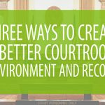 Three Ways to Create a Better Courtroom Environment and Record